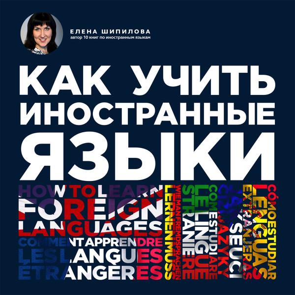 Как учить иностранные языки. Елена Шипилова.